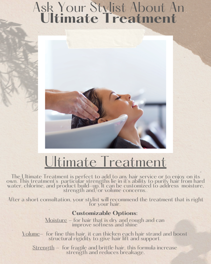 Ask your stylist about September's promotion, the Ultimate Treatment, as an add on or stand alone service